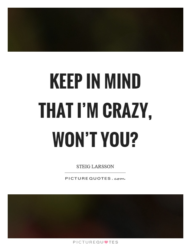 Keep in mind that I'm crazy, won't you? Picture Quote #1