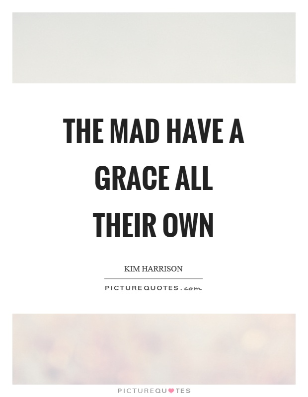 The mad have a grace all their own Picture Quote #1