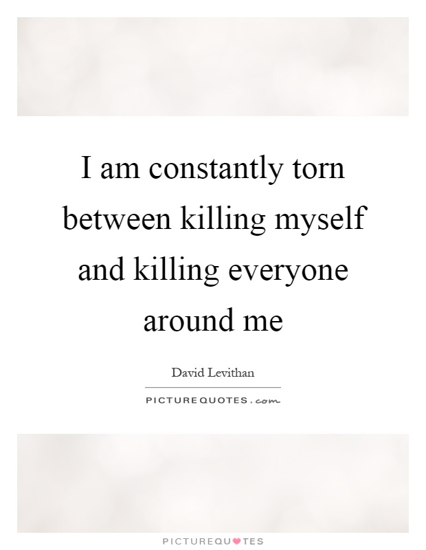 I am constantly torn between killing myself and killing everyone around me Picture Quote #1