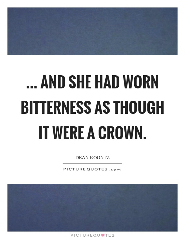 ... and she had worn bitterness as though it were a crown Picture Quote #1