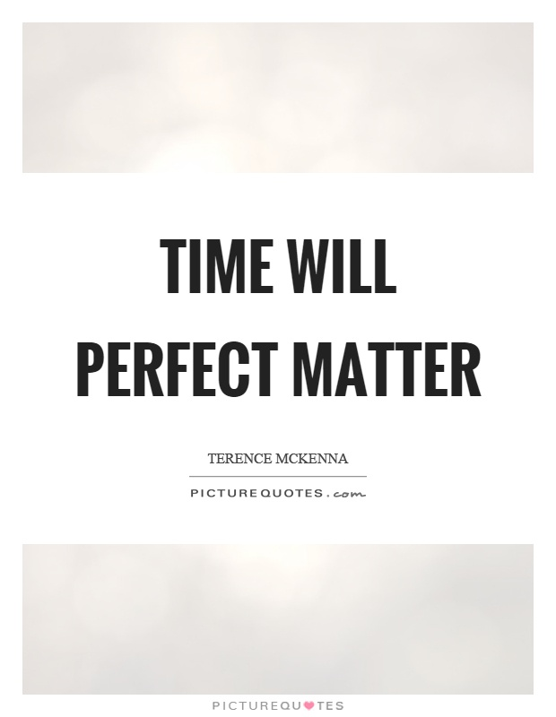 Time will perfect matter Picture Quote #1