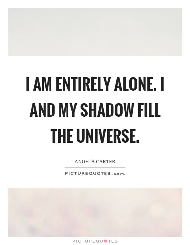I am entirely alone. I and my shadow fill the universe Picture Quote #1