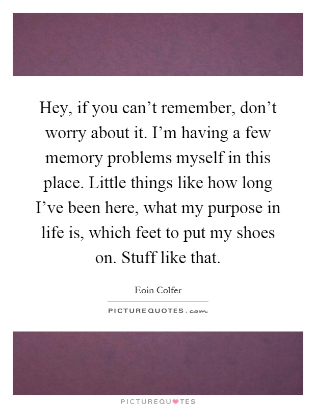 Hey, if you can't remember, don't worry about it. I'm having a few memory problems myself in this place. Little things like how long I've been here, what my purpose in life is, which feet to put my shoes on. Stuff like that Picture Quote #1