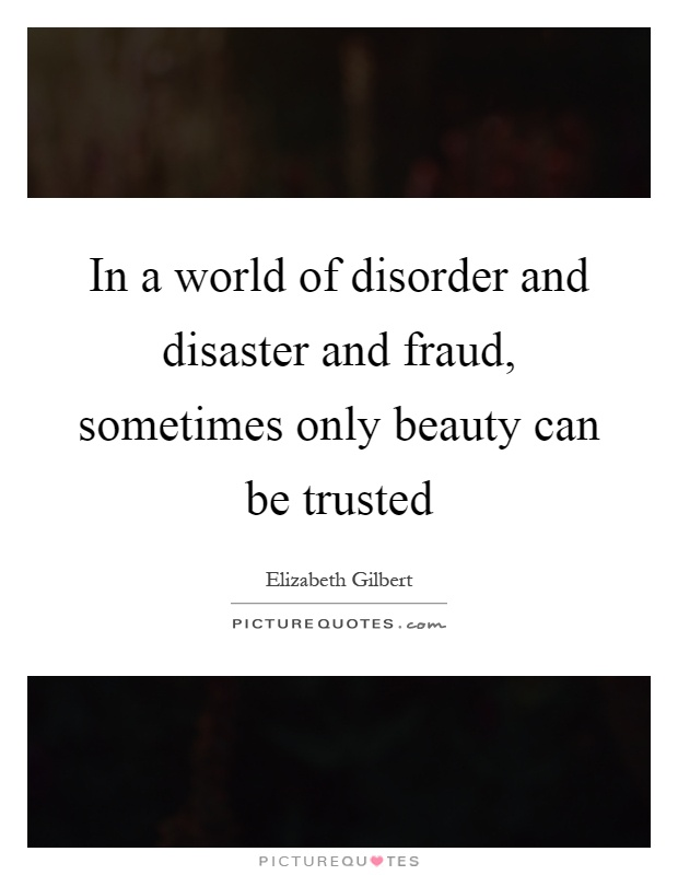 In a world of disorder and disaster and fraud, sometimes only beauty can be trusted Picture Quote #1