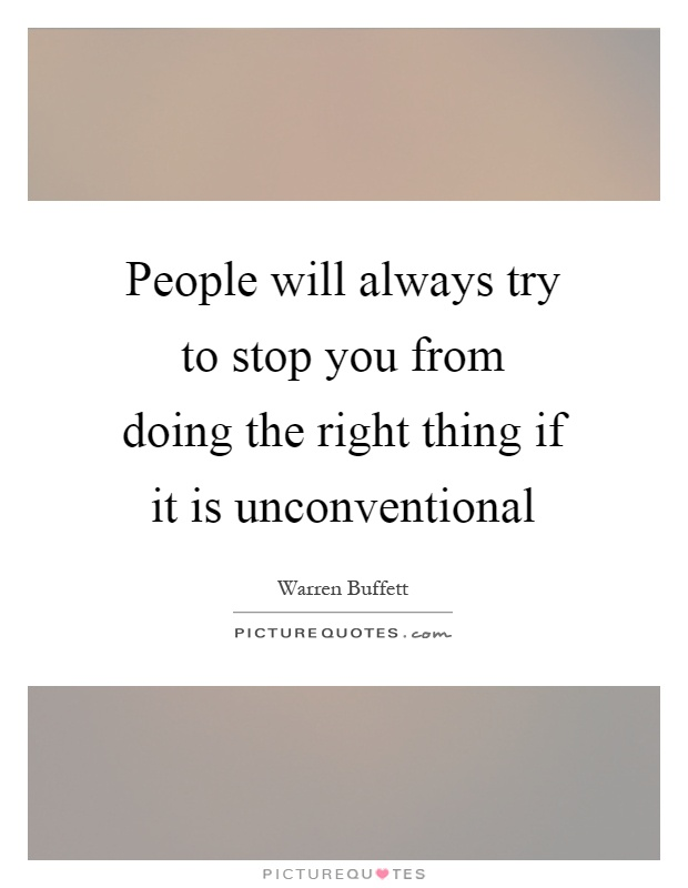 People will always try to stop you from doing the right thing if it is unconventional Picture Quote #1