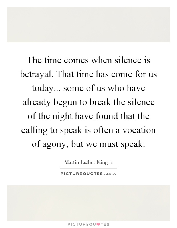 The time comes when silence is betrayal. That time has come for us today... some of us who have already begun to break the silence of the night have found that the calling to speak is often a vocation of agony, but we must speak Picture Quote #1