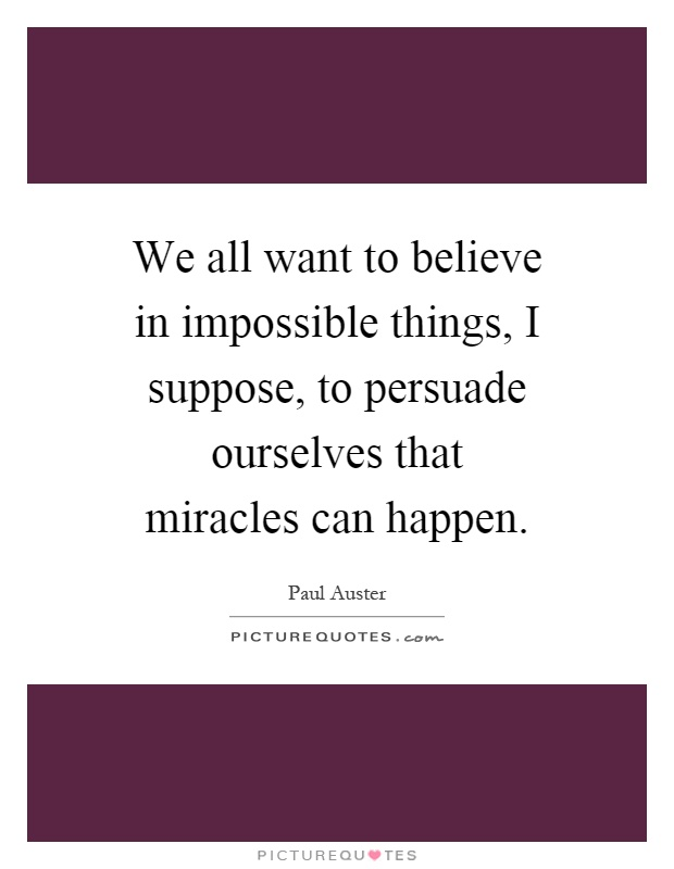 We all want to believe in impossible things, I suppose, to persuade ourselves that miracles can happen Picture Quote #1