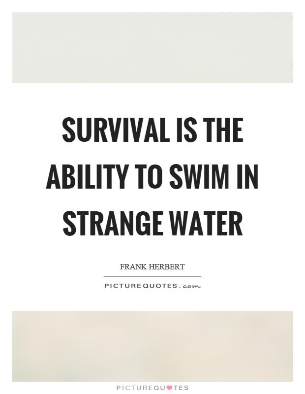 Survival is the ability to swim in strange water Picture Quote #1