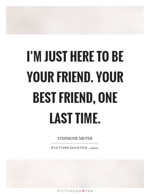 I'm just here to be your friend. Your best friend, one last time Picture Quote #1