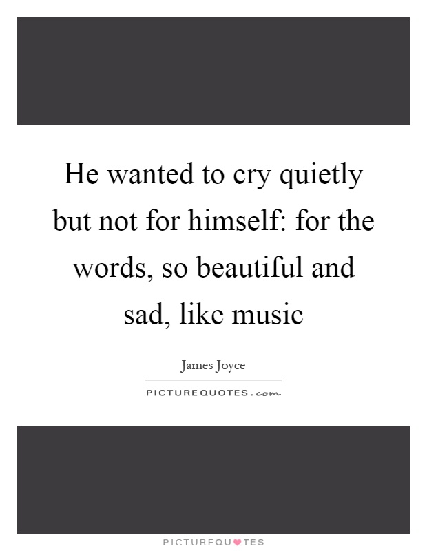 He wanted to cry quietly but not for himself: for the words, so beautiful and sad, like music Picture Quote #1