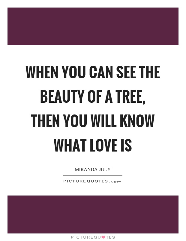 When you can see the beauty of a tree, then you will know what love is Picture Quote #1