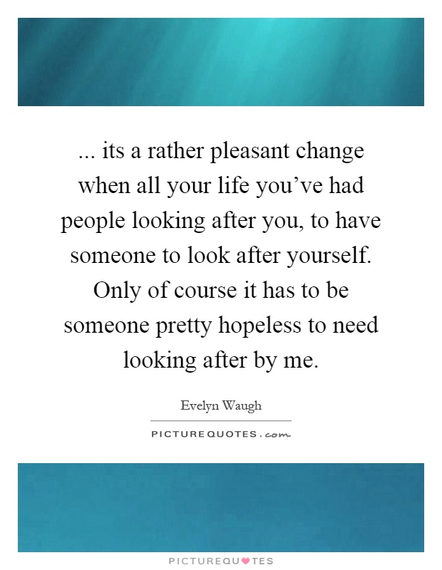 ... its a rather pleasant change when all your life you've had people looking after you, to have someone to look after yourself. Only of course it has to be someone pretty hopeless to need looking after by me Picture Quote #1