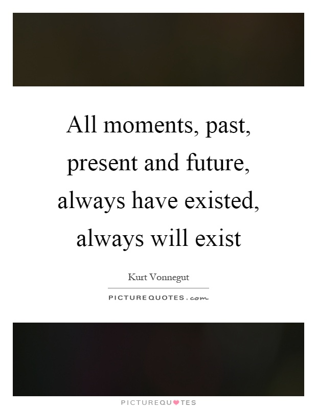 All moments, past, present and future, always have existed, always will exist Picture Quote #1