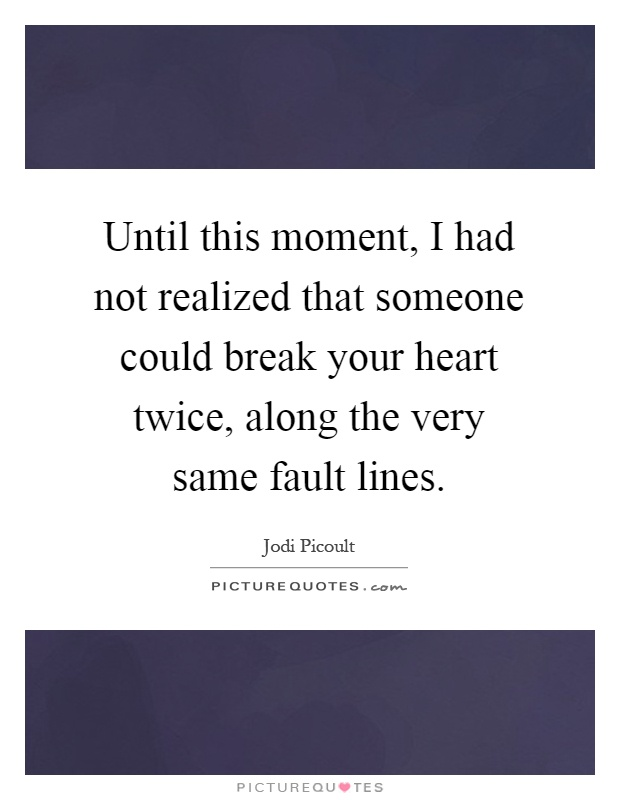 Until this moment, I had not realized that someone could break your heart twice, along the very same fault lines Picture Quote #1