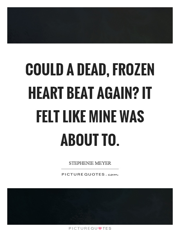 Could a dead, frozen heart beat again? It felt like mine was about to Picture Quote #1