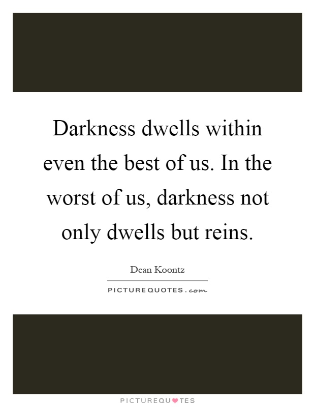 Darkness dwells within even the best of us. In the worst of us, darkness not only dwells but reins Picture Quote #1