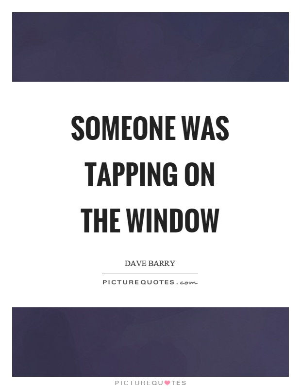 Someone was tapping on the window Picture Quote #1