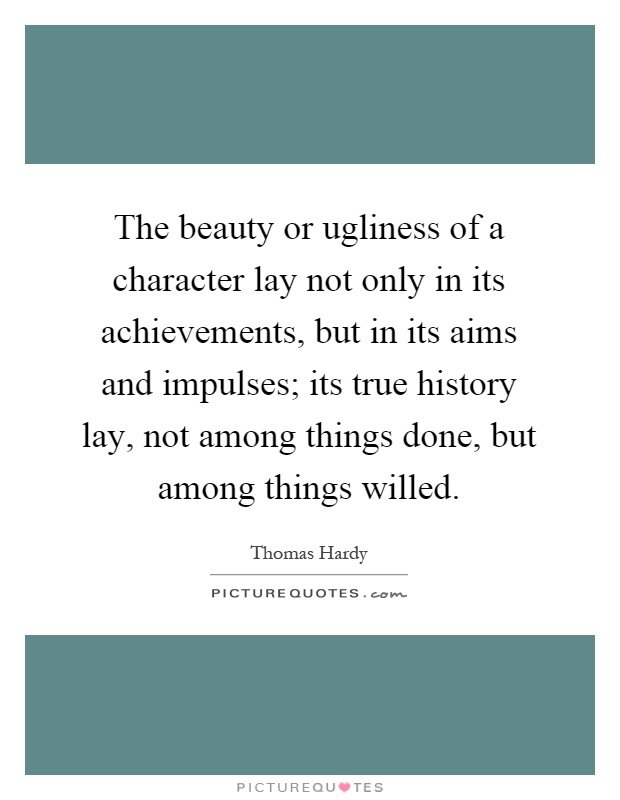 The beauty or ugliness of a character lay not only in its achievements, but in its aims and impulses; its true history lay, not among things done, but among things willed Picture Quote #1