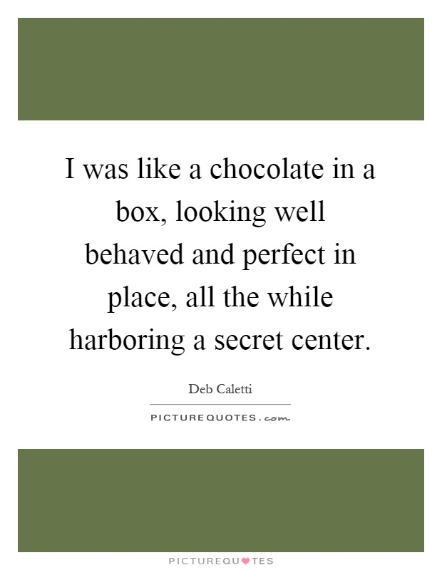 I was like a chocolate in a box, looking well behaved and perfect in place, all the while harboring a secret center Picture Quote #1