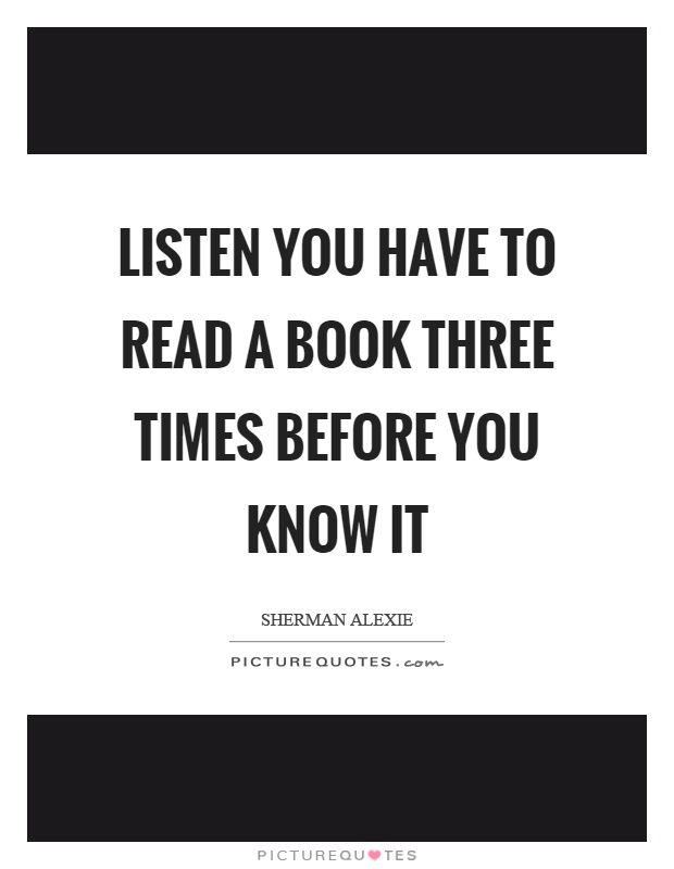 Listen you have to read a book three times before you know it Picture Quote #1
