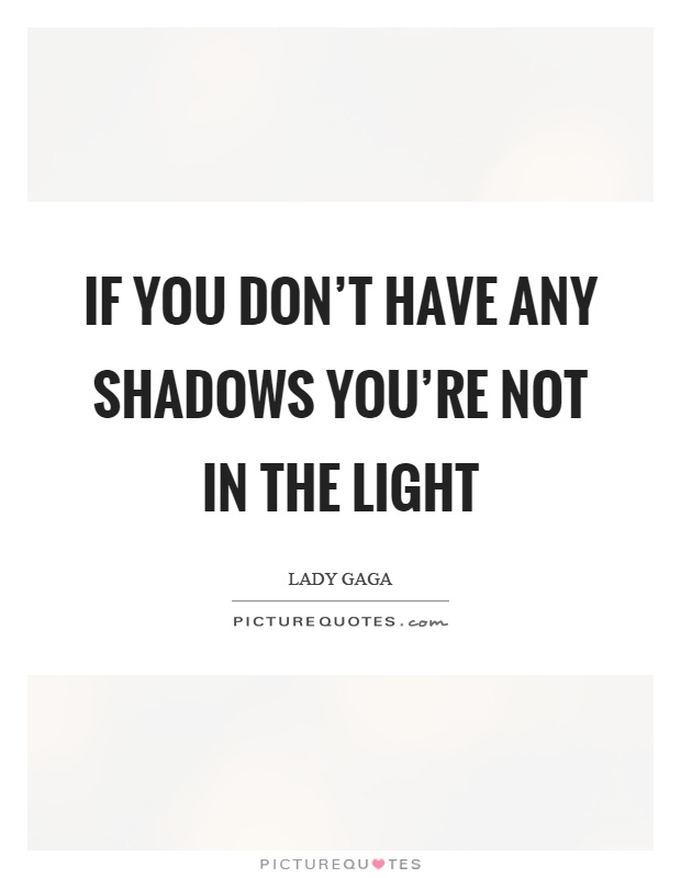 If you don't have any shadows you're not in the light Picture Quote #1