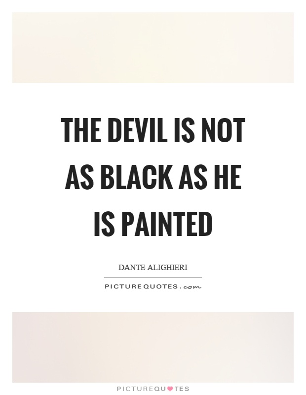 The devil is not as black as he is painted Picture Quote #1