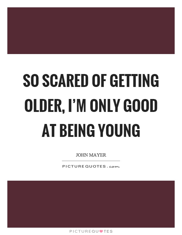 So scared of getting older, I'm only good at being young Picture Quote #1
