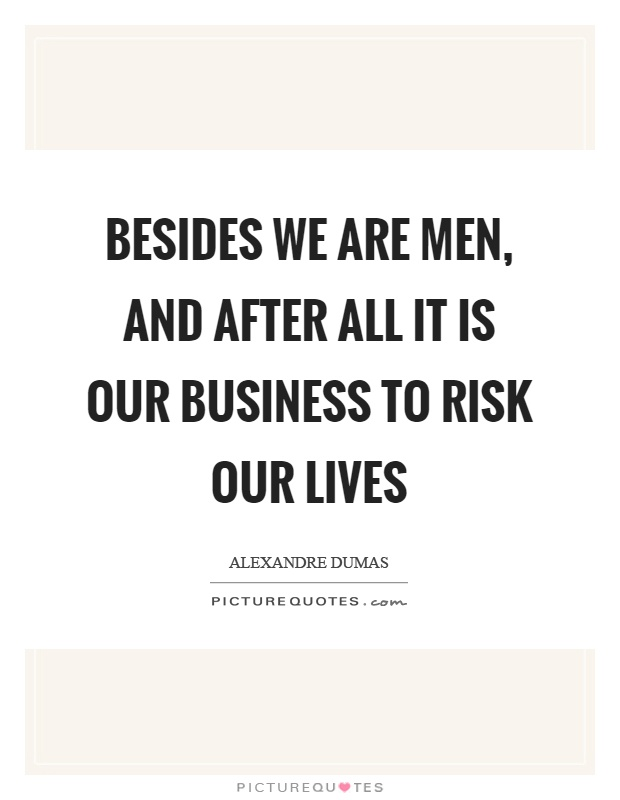 Besides we are men, and after all it is our business to risk our lives Picture Quote #1