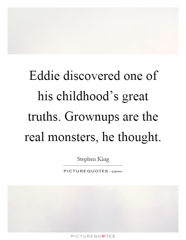 Eddie discovered one of his childhood's great truths. Grownups are the real monsters, he thought Picture Quote #1
