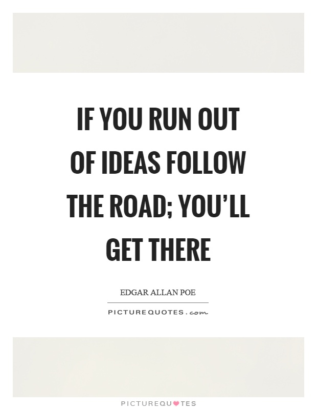 If you run out of ideas follow the road; you'll get there Picture Quote #1