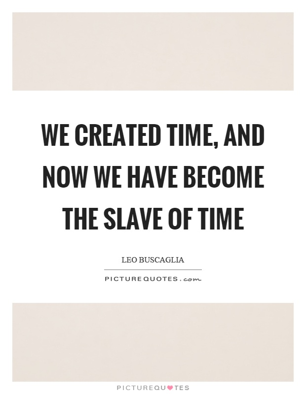 We created time, and now we have become the slave of time Picture Quote #1