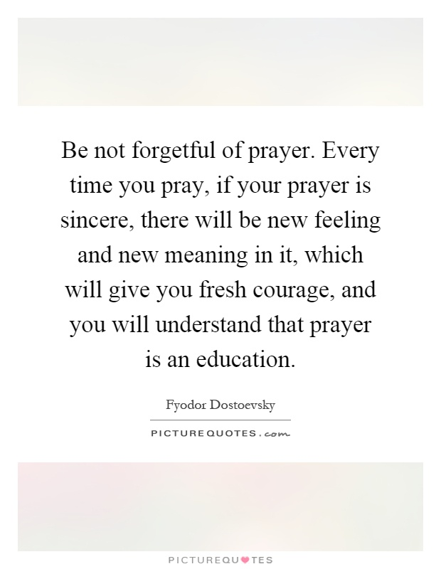 Be not forgetful of prayer. Every time you pray, if your prayer is sincere, there will be new feeling and new meaning in it, which will give you fresh courage, and you will understand that prayer is an education Picture Quote #1