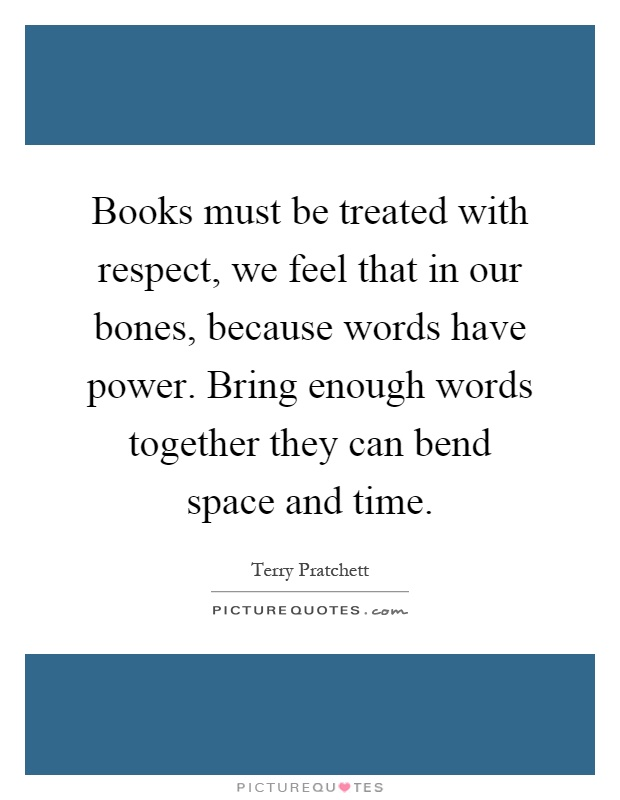 Books must be treated with respect, we feel that in our bones, because words have power. Bring enough words together they can bend space and time Picture Quote #1