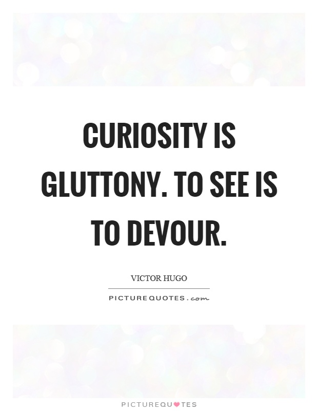 Curiosity is gluttony. To see is to devour Picture Quote #1