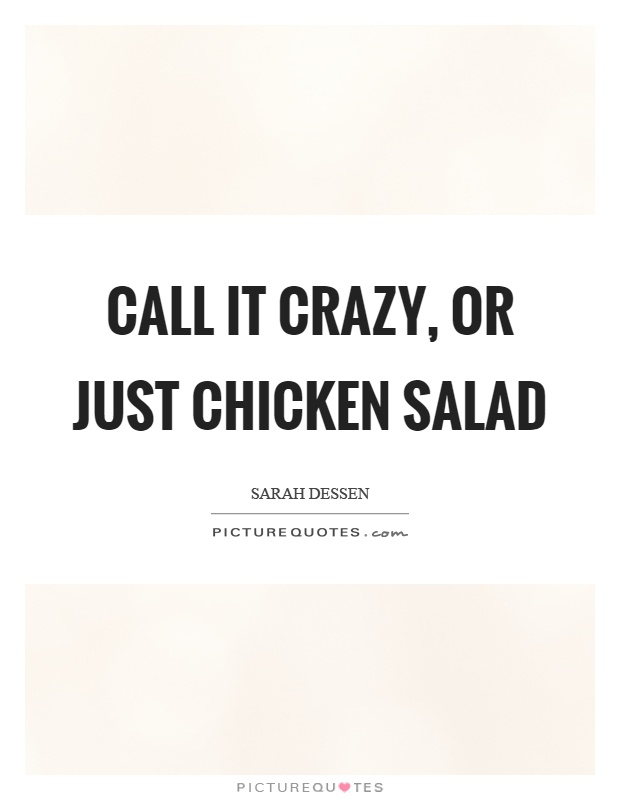 Call it crazy, or just chicken salad Picture Quote #1