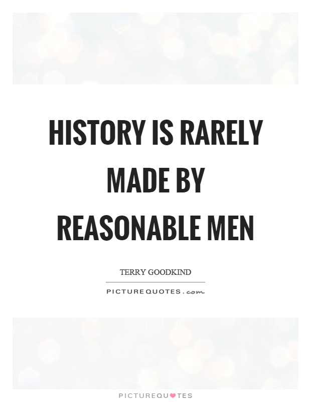 History is rarely made by reasonable men Picture Quote #1