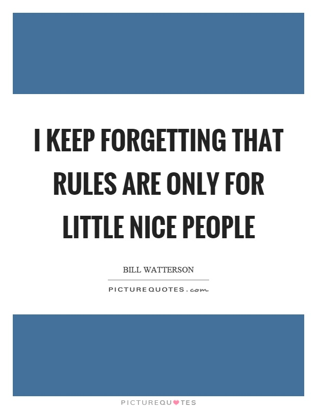 I keep forgetting that rules are only for little nice people Picture Quote #1