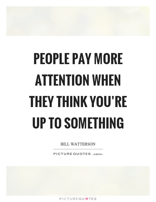 People pay more attention when they think you're up to something Picture Quote #1