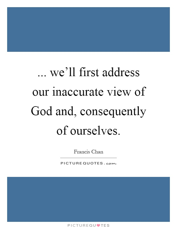 ... we'll first address our inaccurate view of God and, consequently of ourselves Picture Quote #1