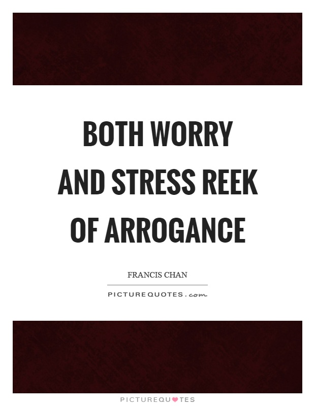 Both worry and stress reek of arrogance Picture Quote #1