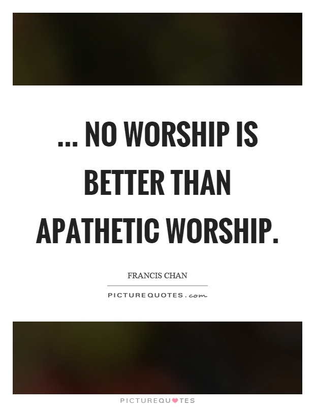 ... no worship is better than apathetic worship Picture Quote #1