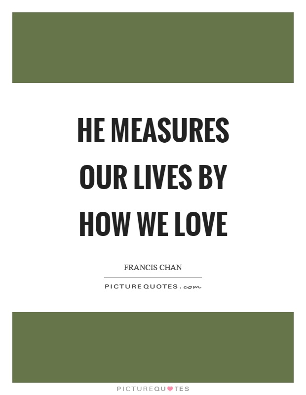 He measures our lives by how we love Picture Quote #1