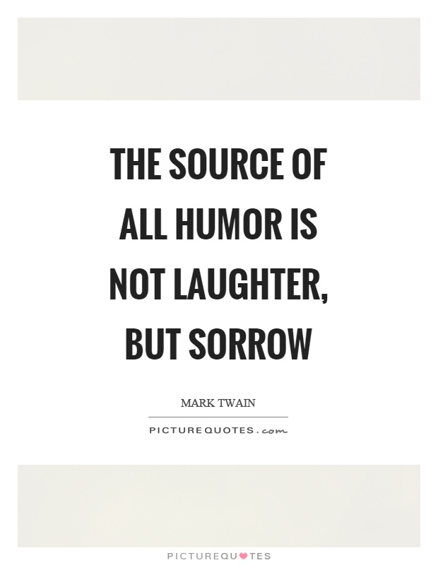 The source of all humor is not laughter, but sorrow Picture Quote #1