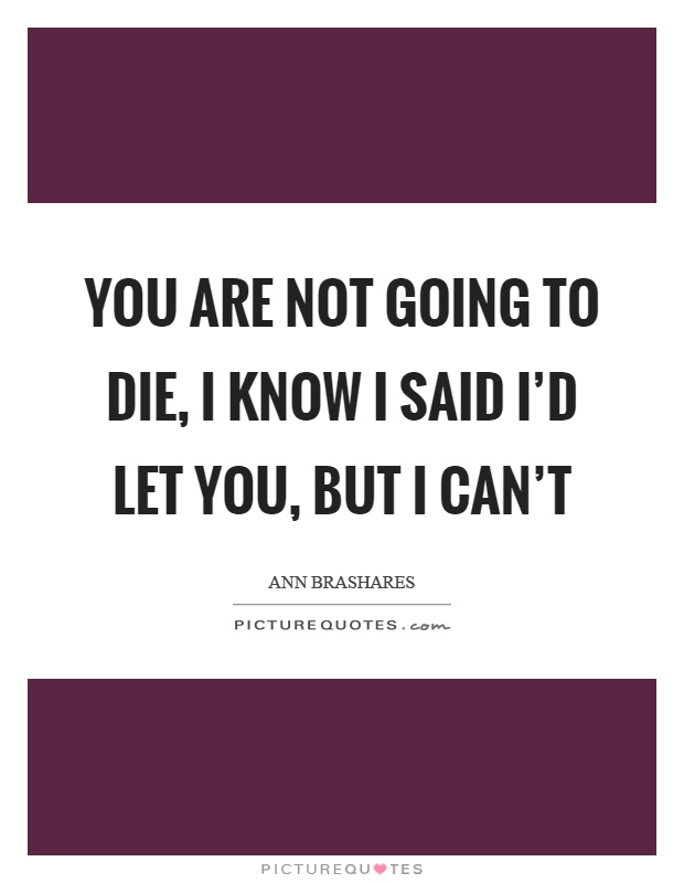 You are not going to die, I know I said I'd let you, but I can't Picture Quote #1