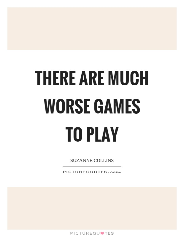 There are much worse games to play Picture Quote #1