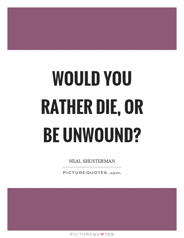 Would you rather die, or be unwound? Picture Quote #1