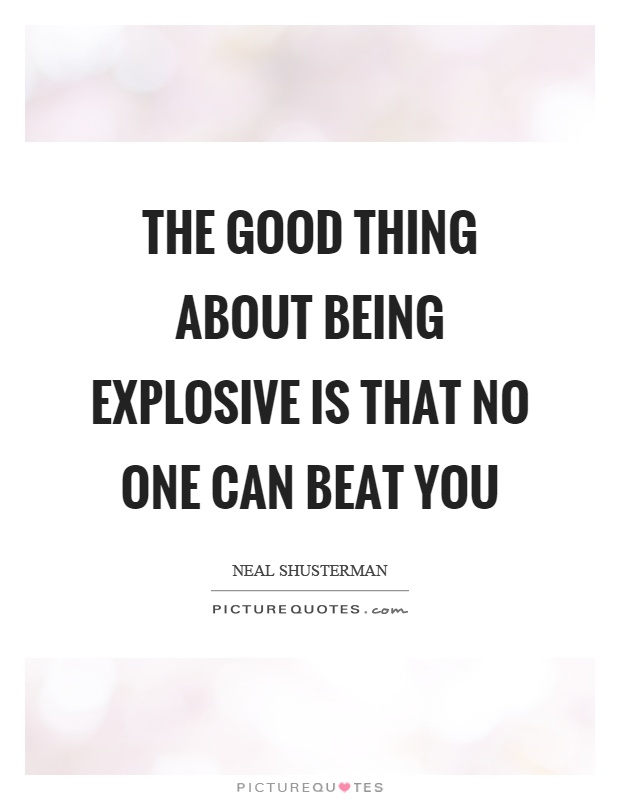 The good thing about being explosive is that no one can beat you Picture Quote #1