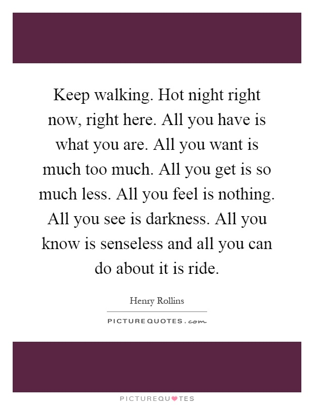 Keep walking. Hot night right now, right here. All you have is what you are. All you want is much too much. All you get is so much less. All you feel is nothing. All you see is darkness. All you know is senseless and all you can do about it is ride Picture Quote #1