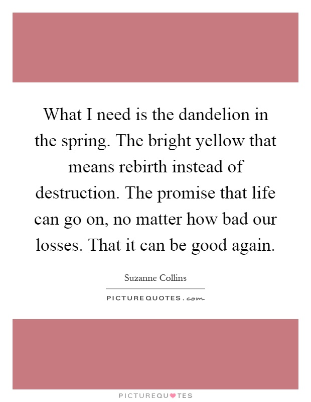 What I need is the dandelion in the spring. The bright yellow that means rebirth instead of destruction. The promise that life can go on, no matter how bad our losses. That it can be good again Picture Quote #1
