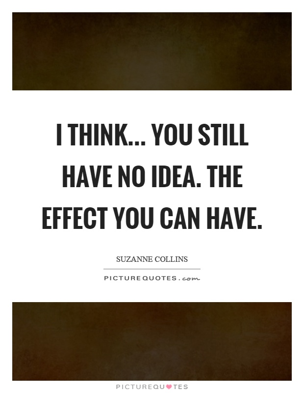 I think... you still have no idea. The effect you can have Picture Quote #1
